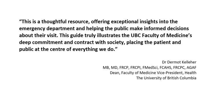 """""""This is a thoughtful resource, offering exceptional insights into the emergency department and helping the public make informed decisions about their visit. This guide truly illustrates the UBC Faculty of Medicine's deep commitment and contract with society, placing the patient and public at the centre of everything we do."""""""